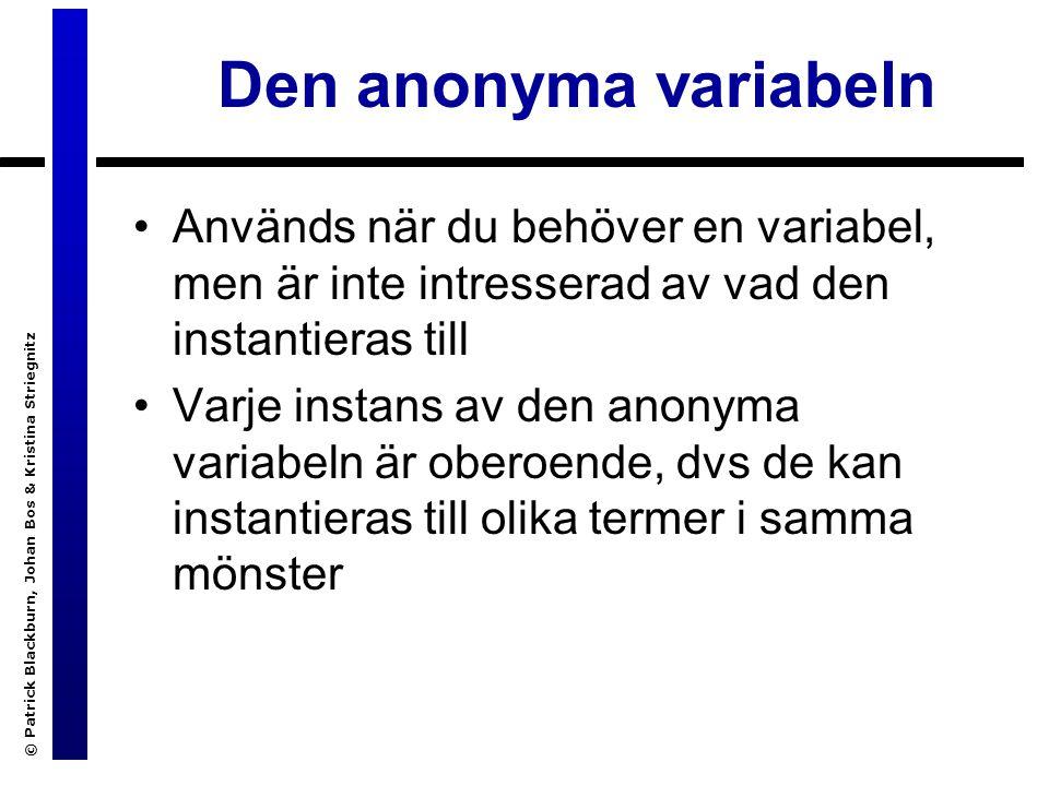 © Patrick Blackburn, Johan Bos & Kristina Striegnitz Den anonyma variabeln Används när du behöver en variabel, men är inte intresserad av vad den instantieras till Varje instans av den anonyma variabeln är oberoende, dvs de kan instantieras till olika termer i samma mönster