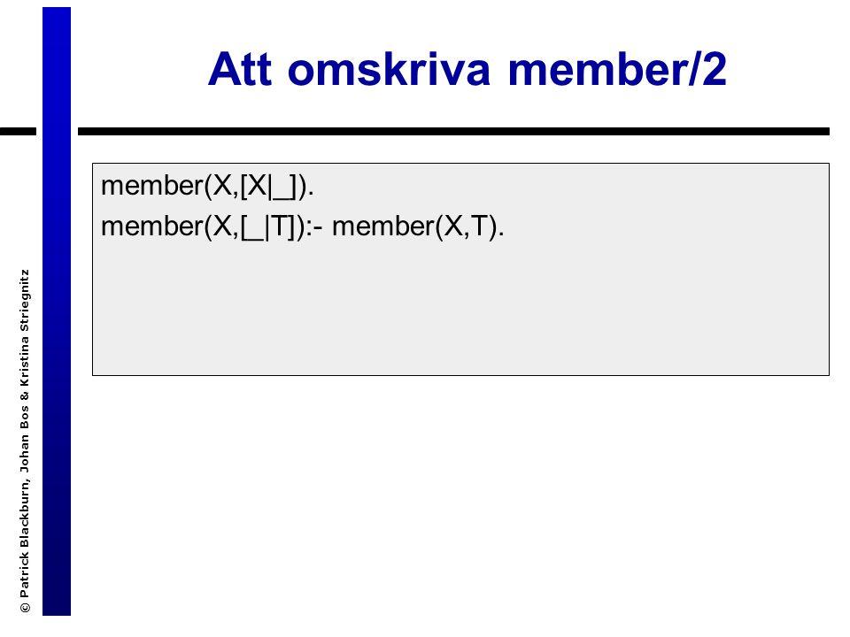 © Patrick Blackburn, Johan Bos & Kristina Striegnitz Att omskriva member/2 member(X,[X|_]).
