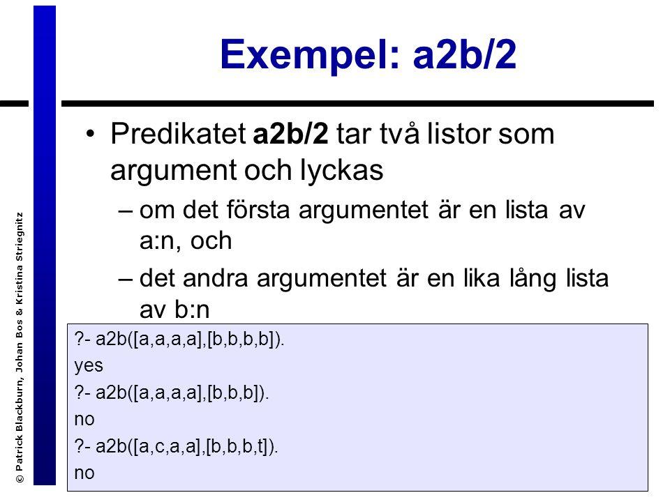 © Patrick Blackburn, Johan Bos & Kristina Striegnitz Exempel: a2b/2 Predikatet a2b/2 tar två listor som argument och lyckas –om det första argumentet är en lista av a:n, och –det andra argumentet är en lika lång lista av b:n ?- a2b([a,a,a,a],[b,b,b,b]).
