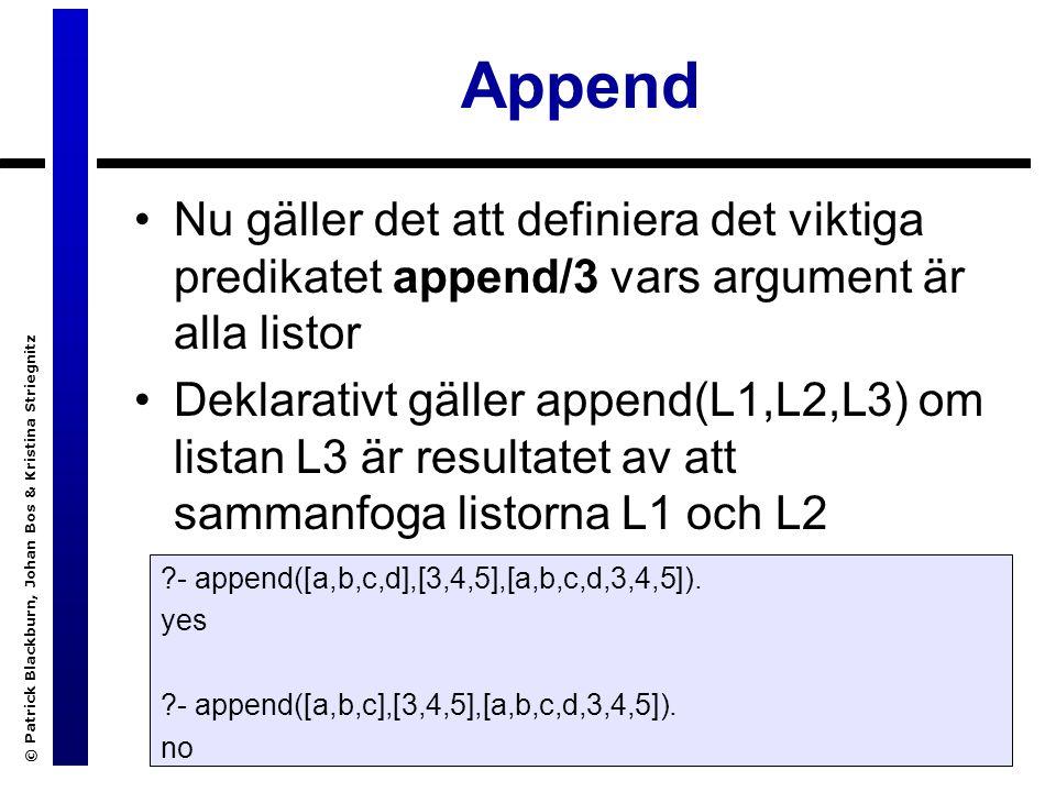 © Patrick Blackburn, Johan Bos & Kristina Striegnitz Append Nu gäller det att definiera det viktiga predikatet append/3 vars argument är alla listor Deklarativt gäller append(L1,L2,L3) om listan L3 är resultatet av att sammanfoga listorna L1 och L2 - append([a,b,c,d],[3,4,5],[a,b,c,d,3,4,5]).
