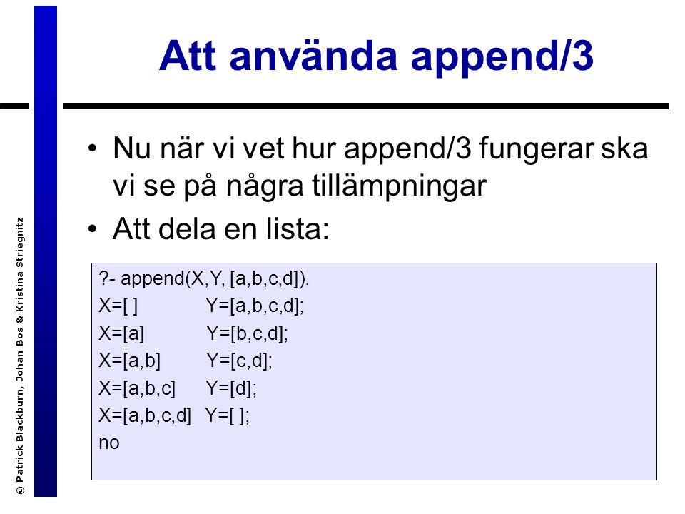 © Patrick Blackburn, Johan Bos & Kristina Striegnitz Att använda append/3 Nu när vi vet hur append/3 fungerar ska vi se på några tillämpningar Att dela en lista: - append(X,Y, [a,b,c,d]).