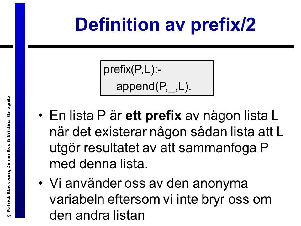 © Patrick Blackburn, Johan Bos & Kristina Striegnitz Definition av prefix/2 En lista P är ett prefix av någon lista L när det existerar någon sådan lista att L utgör resultatet av att sammanfoga P med denna lista.