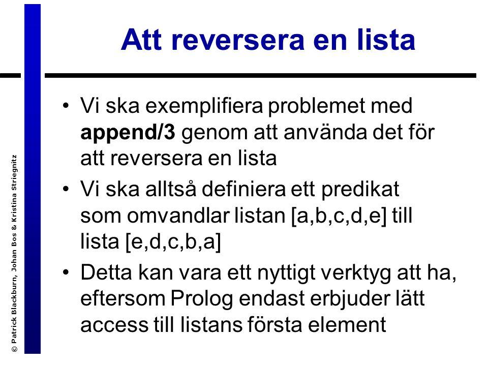 © Patrick Blackburn, Johan Bos & Kristina Striegnitz Att reversera en lista Vi ska exemplifiera problemet med append/3 genom att använda det för att reversera en lista Vi ska alltså definiera ett predikat som omvandlar listan [a,b,c,d,e] till lista [e,d,c,b,a] Detta kan vara ett nyttigt verktyg att ha, eftersom Prolog endast erbjuder lätt access till listans första element