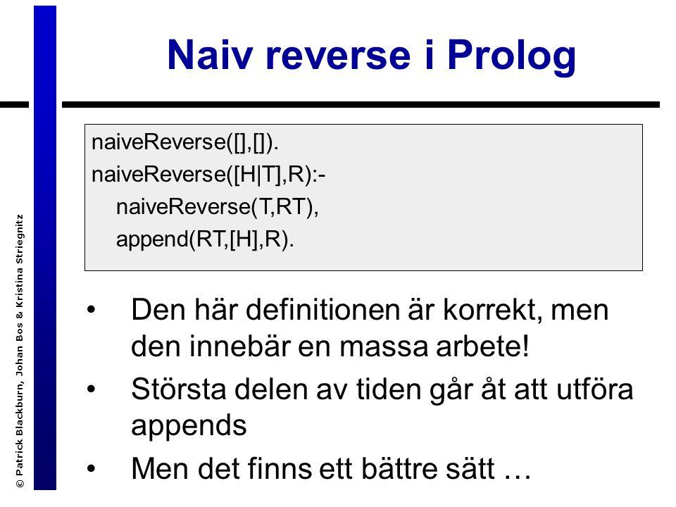© Patrick Blackburn, Johan Bos & Kristina Striegnitz Naiv reverse i Prolog Den här definitionen är korrekt, men den innebär en massa arbete.