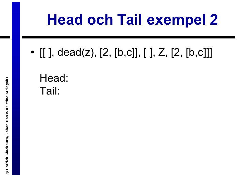 © Patrick Blackburn, Johan Bos & Kristina Striegnitz Head och Tail exempel 2 [[ ], dead(z), [2, [b,c]], [ ], Z, [2, [b,c]]] Head: Tail: