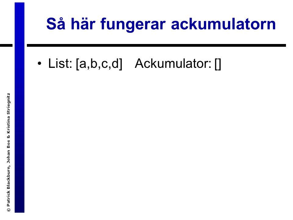 © Patrick Blackburn, Johan Bos & Kristina Striegnitz Så här fungerar ackumulatorn List: [a,b,c,d]Ackumulator: []