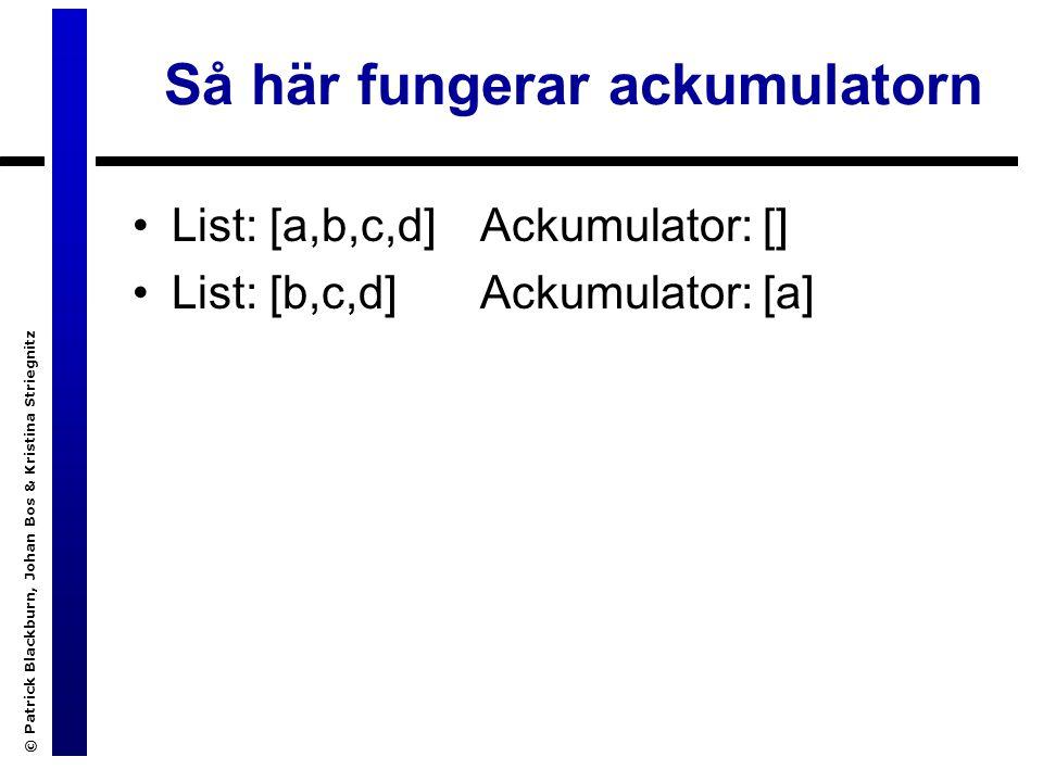 © Patrick Blackburn, Johan Bos & Kristina Striegnitz Så här fungerar ackumulatorn List: [a,b,c,d] List: [b,c,d] Ackumulator: [] Ackumulator: [a]