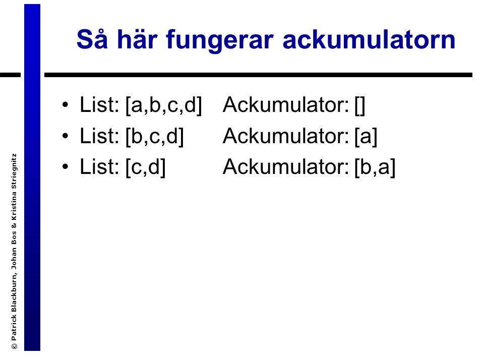 © Patrick Blackburn, Johan Bos & Kristina Striegnitz Så här fungerar ackumulatorn List: [a,b,c,d] List: [b,c,d] List: [c,d] Ackumulator: [] Ackumulator: [a] Ackumulator: [b,a]