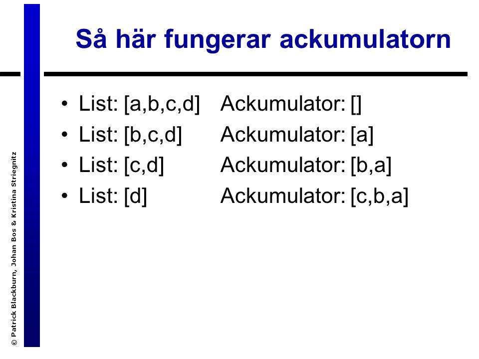 © Patrick Blackburn, Johan Bos & Kristina Striegnitz Så här fungerar ackumulatorn List: [a,b,c,d] List: [b,c,d] List: [c,d] List: [d] Ackumulator: [] Ackumulator: [a] Ackumulator: [b,a] Ackumulator: [c,b,a]