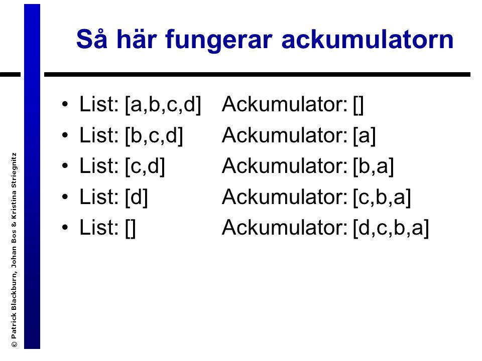 © Patrick Blackburn, Johan Bos & Kristina Striegnitz Så här fungerar ackumulatorn List: [a,b,c,d] List: [b,c,d] List: [c,d] List: [d] List: [] Ackumulator: [] Ackumulator: [a] Ackumulator: [b,a] Ackumulator: [c,b,a] Ackumulator: [d,c,b,a]