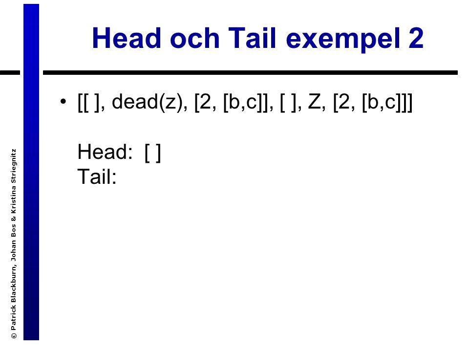 © Patrick Blackburn, Johan Bos & Kristina Striegnitz Head och Tail exempel 2 [[ ], dead(z), [2, [b,c]], [ ], Z, [2, [b,c]]] Head: [ ] Tail:
