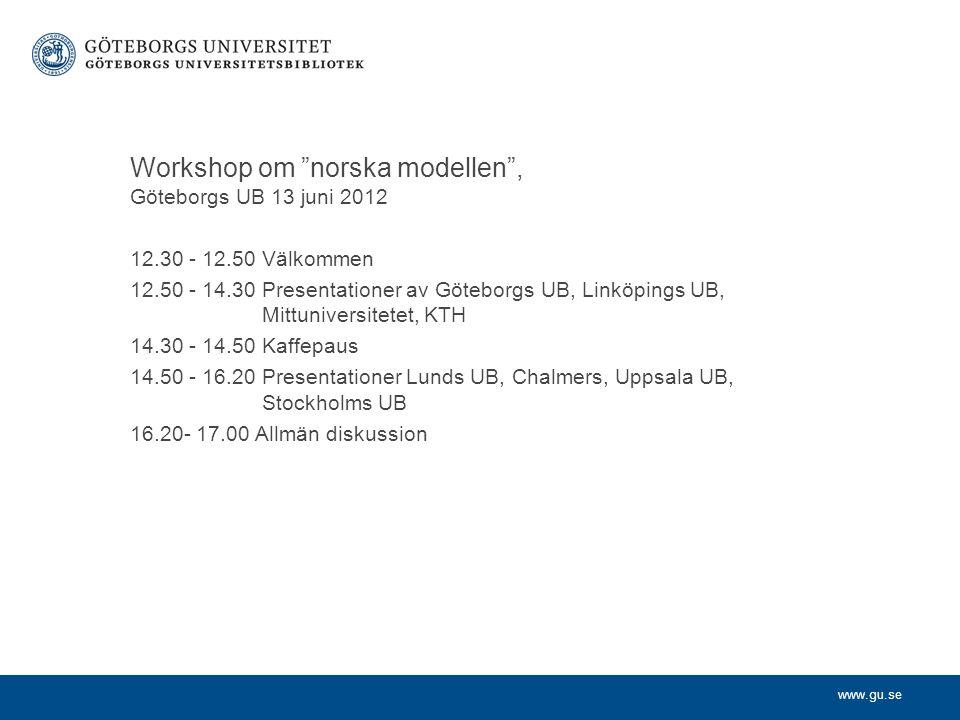 www.gu.se Workshop om norska modellen , Göteborgs UB 13 juni 2012 12.30 - 12.50 Välkommen 12.50 - 14.30 Presentationer av Göteborgs UB, Linköpings UB, Mittuniversitetet, KTH 14.30 - 14.50 Kaffepaus 14.50 - 16.20 Presentationer Lunds UB, Chalmers, Uppsala UB, Stockholms UB 16.20- 17.00 Allmän diskussion