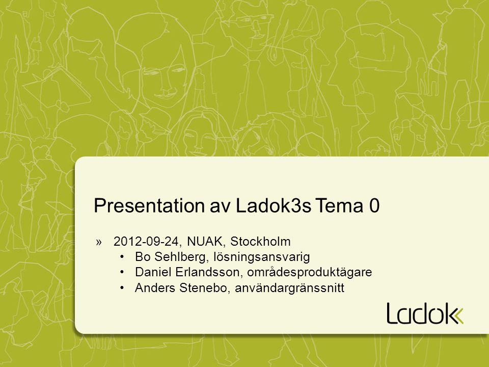 Presentation av Ladok3s Tema 0 »2012-09-24, NUAK, Stockholm Bo Sehlberg, lösningsansvarig Daniel Erlandsson, områdesproduktägare Anders Stenebo, använ