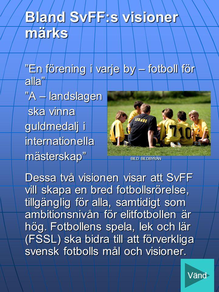 Bland SvFF:s visioner märks En förening i varje by – fotboll för alla A – landslagen ska vinna ska vinna guldmedalj i internationella mästerskap BILD: BILDBYRÅN Dessa två visionen visar att SvFF vill skapa en bred fotbollsrörelse, tillgänglig för alla, samtidigt som ambitionsnivån för elitfotbollen är hög.