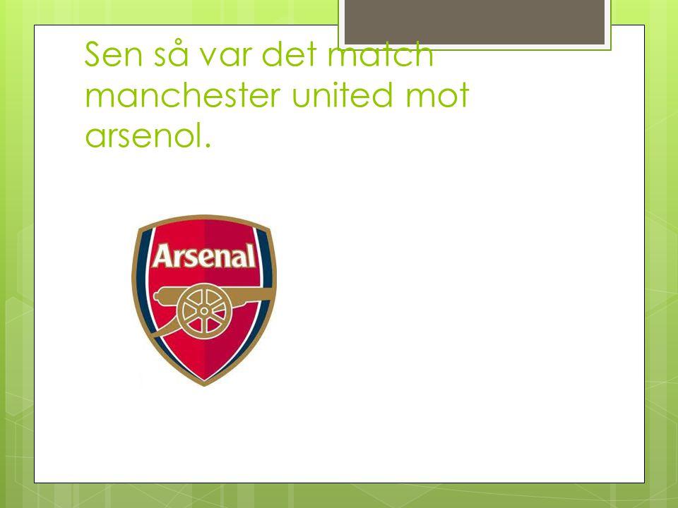 Sen så var det match manchester united mot arsenol.