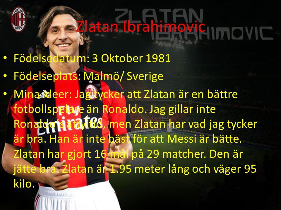 Zlatan Ibrahimovic Födelsedatum: 3 Oktober 1981 Födelseplats: Malmö/ Sverige Mina ideer: Jag tycker att Zlatan är en bättre fotbollspelare än Ronaldo.