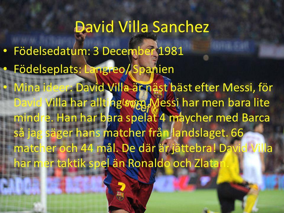 David Villa Sanchez Födelsedatum: 3 December 1981 Födelseplats: Langreo/ Spanien Mina ideer: David Villa är näst bäst efter Messi, för David Villa har allting som Messi har men bara lite mindre.