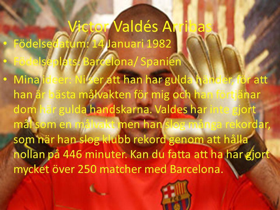 Victor Valdés Arribas Födelsedatum: 14 Januari 1982 Födelseplats: Barcelona/ Spanien Mina ideer: Ni ser att han har gulda händer, för att han är bästa målvakten för mig och han förtjänar dom här gulda handskarna.