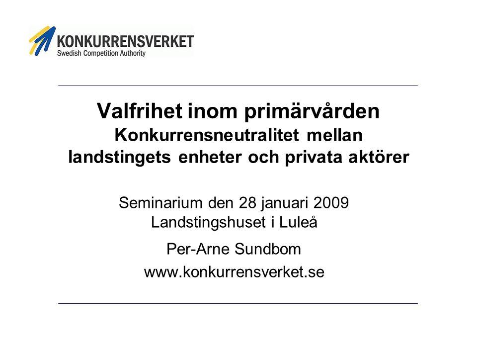 Valfrihet inom primärvården K onkurrensneutralitet mellan landstingets enheter och privata aktörer Seminarium den 28 januari 2009 Landstingshuset i Luleå Per-Arne Sundbom www.konkurrensverket.se
