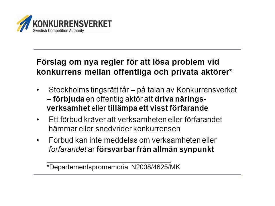 Förslag om nya regler för att lösa problem vid konkurrens mellan offentliga och privata aktörer* Stockholms tingsrätt får – på talan av Konkurrensverket – förbjuda en offentlig aktör att driva närings- verksamhet eller tillämpa ett visst förfarande Ett förbud kräver att verksamheten eller förfarandet hämmar eller snedvrider konkurrensen Förbud kan inte meddelas om verksamheten eller förfarandet är försvarbar från allmän synpunkt _____________________________ *Departementspromemoria N2008/4625/MK