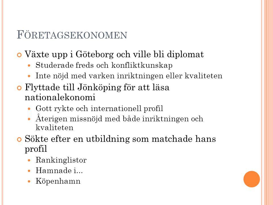F ÖRETAGSEKONOMEN Växte upp i Göteborg och ville bli diplomat Studerade freds och konfliktkunskap Inte nöjd med varken inriktningen eller kvaliteten Flyttade till Jönköping för att läsa nationalekonomi Gott rykte och internationell profil Återigen missnöjd med både inriktningen och kvaliteten Sökte efter en utbildning som matchade hans profil Rankinglistor Hamnade i...