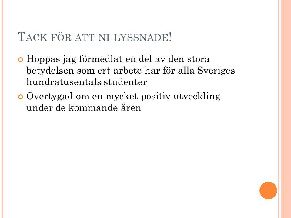 T ACK FÖR ATT NI LYSSNADE ! Hoppas jag förmedlat en del av den stora betydelsen som ert arbete har för alla Sveriges hundratusentals studenter Övertyg