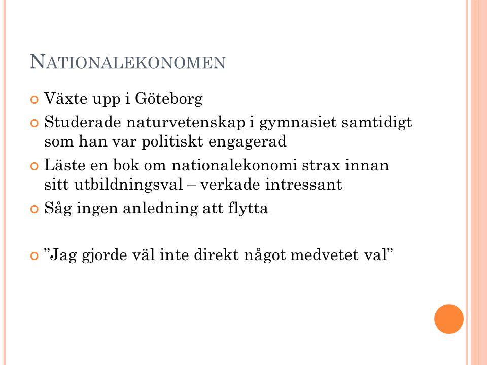 N ATIONALEKONOMEN Växte upp i Göteborg Studerade naturvetenskap i gymnasiet samtidigt som han var politiskt engagerad Läste en bok om nationalekonomi