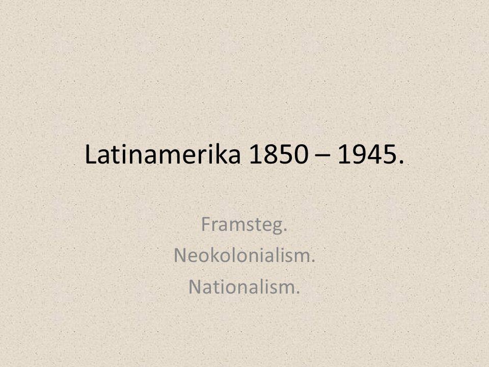 Latinamerika 1850 – 1945. Framsteg. Neokolonialism. Nationalism.