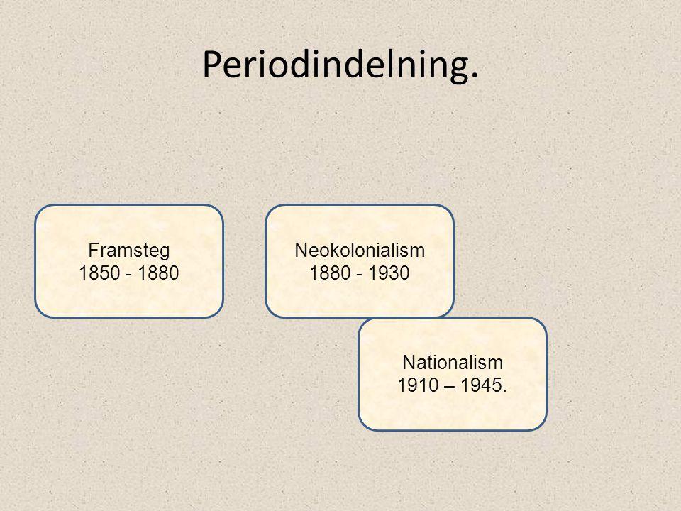 Periodindelning. Framsteg 1850 - 1880 Neokolonialism 1880 - 1930 Nationalism 1910 – 1945.
