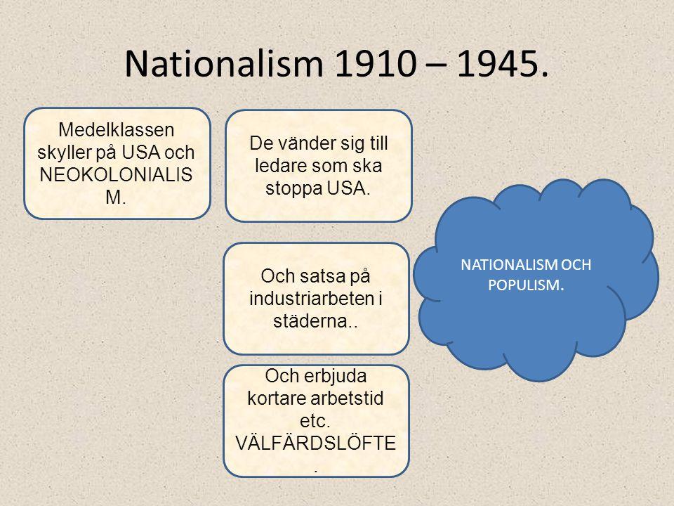 Nationalism 1910 – 1945. Medelklassen skyller på USA och NEOKOLONIALIS M. De vänder sig till ledare som ska stoppa USA. Och satsa på industriarbeten i