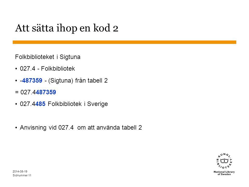Sidnummer 2014-08-19 11 Att sätta ihop en kod 2 Folkbiblioteket i Sigtuna 027.4 - Folkbibliotek -487359 - (Sigtuna) från tabell 2 = 027.4487359 027.44