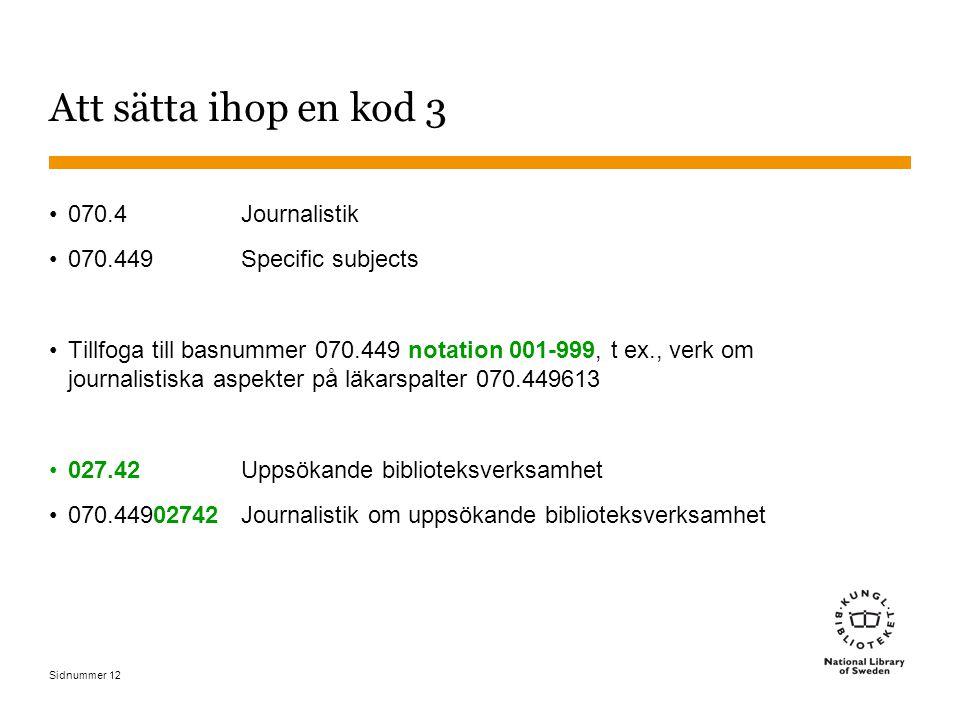 Sidnummer Att sätta ihop en kod 3 070.4Journalistik 070.449Specific subjects Tillfoga till basnummer 070.449 notation 001-999, t ex., verk om journali