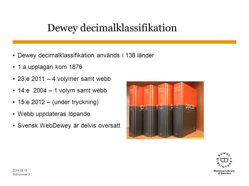 Sidnummer Sammanfattning Dewey används i över 100 länder Dewey består av minst 3 siffror Vid fler siffror sätts en punkt efter 3:e siffran – för minnet 001-999 + Tabell 1-6 En enda kod sätts, men genom kombinationer går det att uttrycka mycket Dewey har delvis översatts till svenska WebDewey 2014-08-19 34