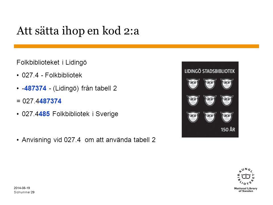 Sidnummer 2014-08-19 29 2014-08-19 29 Att sätta ihop en kod 2:a Folkbiblioteket i Lidingö 027.4 - Folkbibliotek -487374 - (Lidingö) från tabell 2 = 027.4487374 027.4485 Folkbibliotek i Sverige Anvisning vid 027.4 om att använda tabell 2