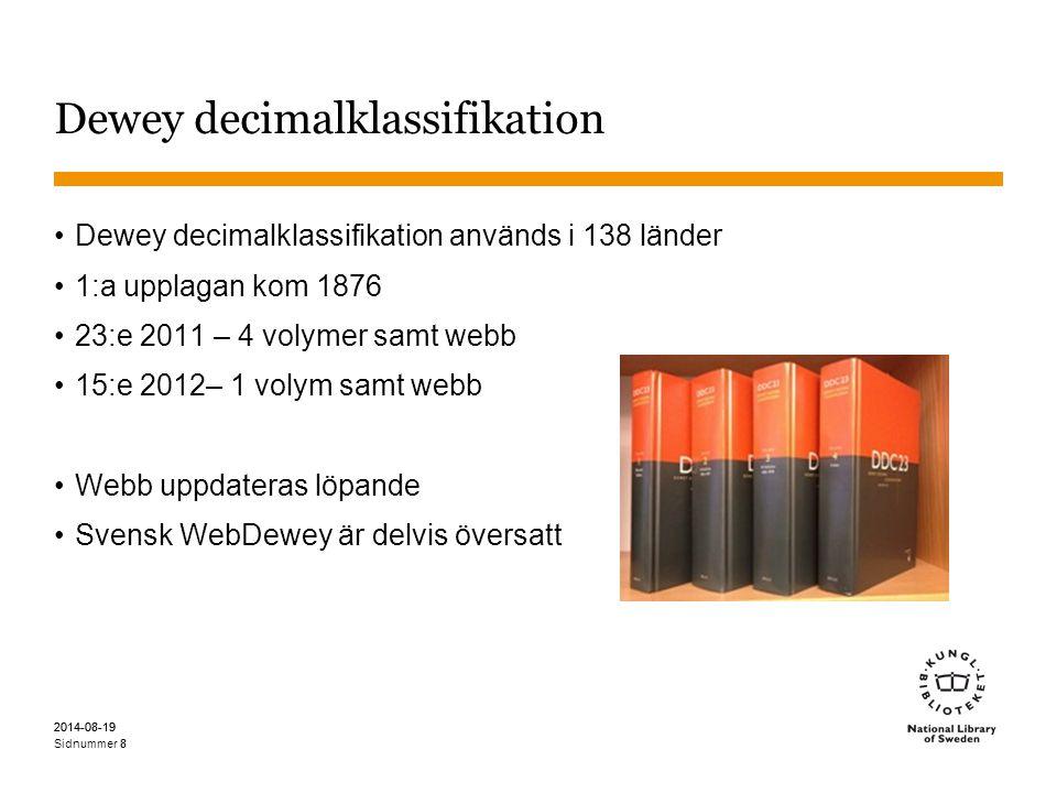 Sidnummer 2014-08-19 8 8 Dewey decimalklassifikation Dewey decimalklassifikation används i 138 länder 1:a upplagan kom 1876 23:e 2011 – 4 volymer samt webb 15:e 2012– 1 volym samt webb Webb uppdateras löpande Svensk WebDewey är delvis översatt