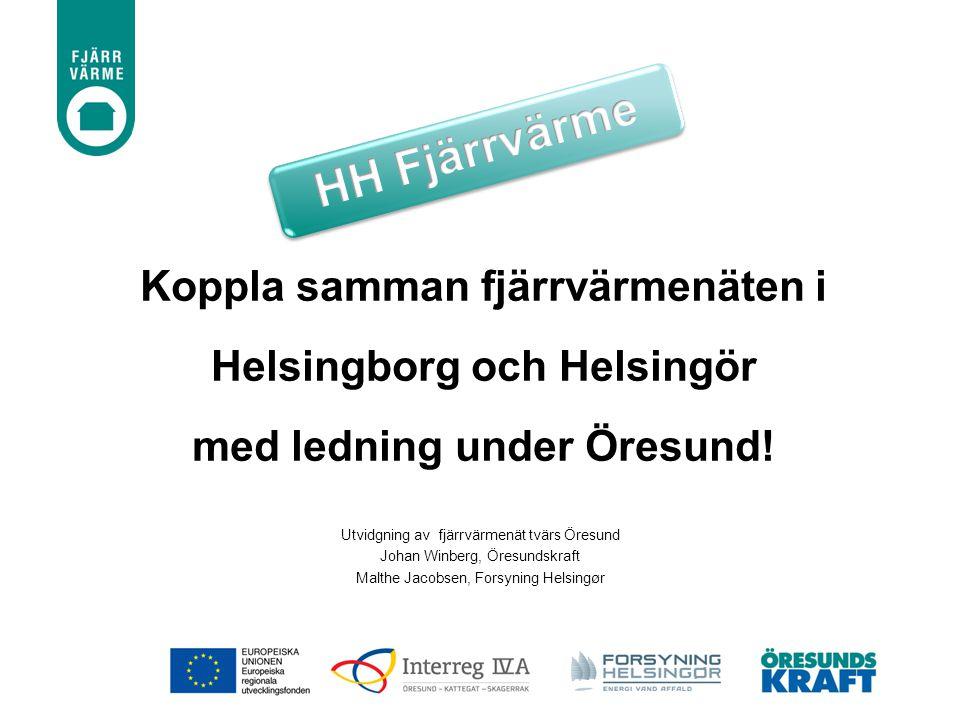 Utvidgning av fjärrvärmenät tvärs Öresund Johan Winberg, Öresundskraft Malthe Jacobsen, Forsyning Helsingør Koppla samman fjärrvärmenäten i Helsingbor