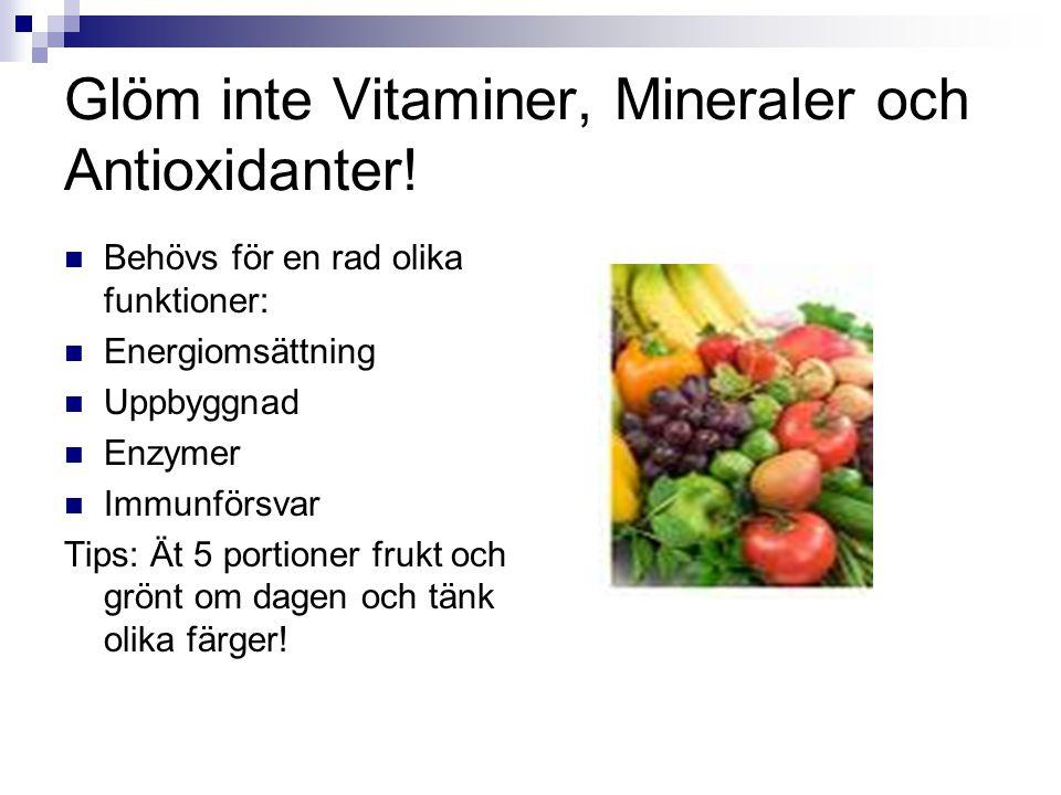 Glöm inte Vitaminer, Mineraler och Antioxidanter! Behövs för en rad olika funktioner: Energiomsättning Uppbyggnad Enzymer Immunförsvar Tips: Ät 5 port