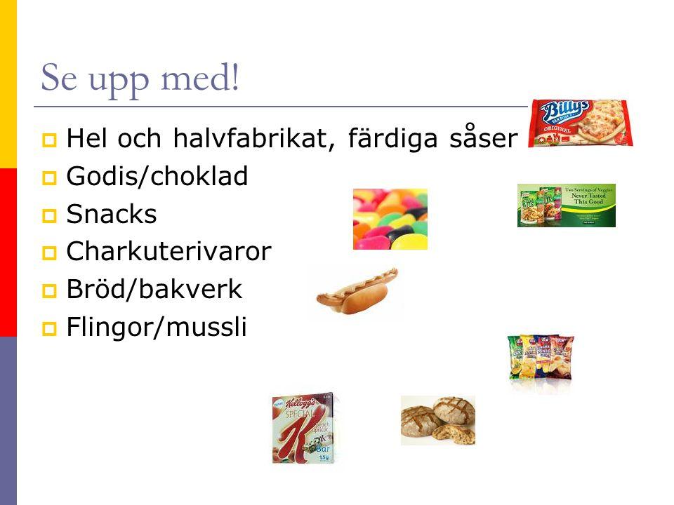 Se upp med!  Hel och halvfabrikat, färdiga såser  Godis/choklad  Snacks  Charkuterivaror  Bröd/bakverk  Flingor/mussli