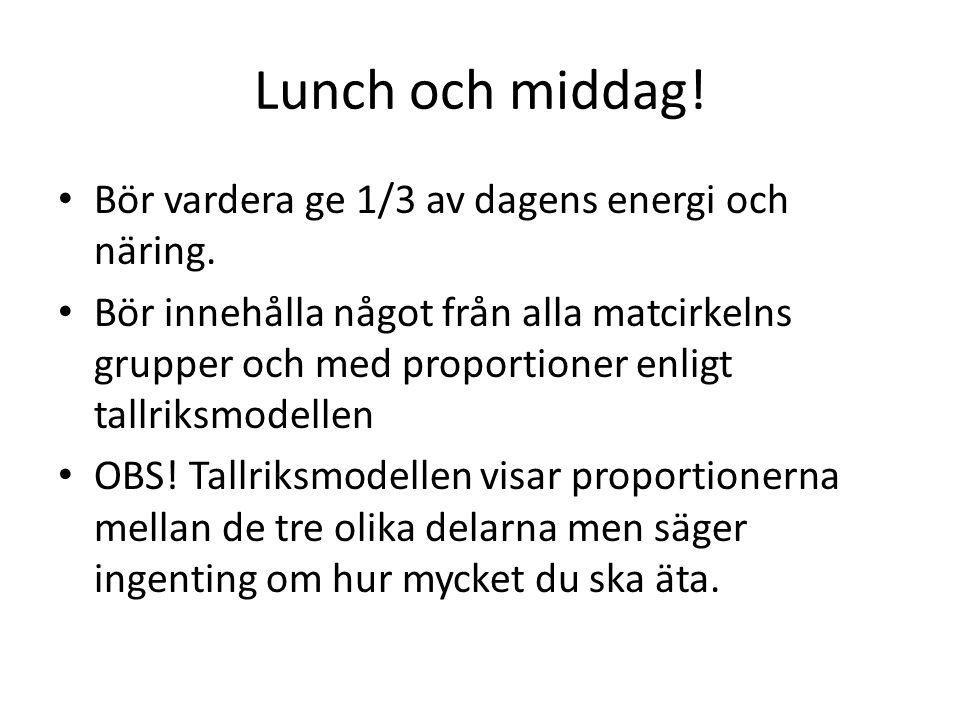 Lunch och middag! Bör vardera ge 1/3 av dagens energi och näring. Bör innehålla något från alla matcirkelns grupper och med proportioner enligt tallri