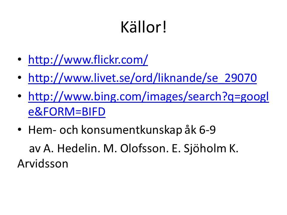 Källor! http://www.flickr.com/ http://www.livet.se/ord/liknande/se_29070 http://www.bing.com/images/search?q=googl e&FORM=BIFD http://www.bing.com/ima