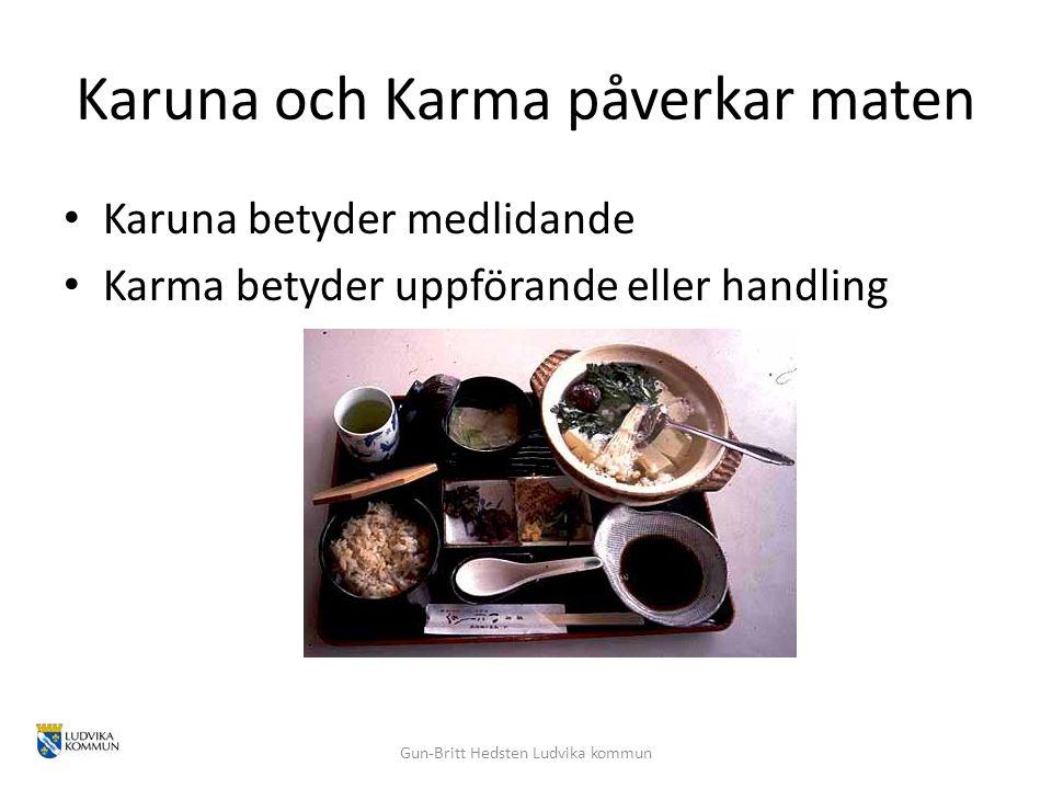 Karuna och Karma påverkar maten Karuna betyder medlidande Karma betyder uppförande eller handling Gun-Britt Hedsten Ludvika kommun