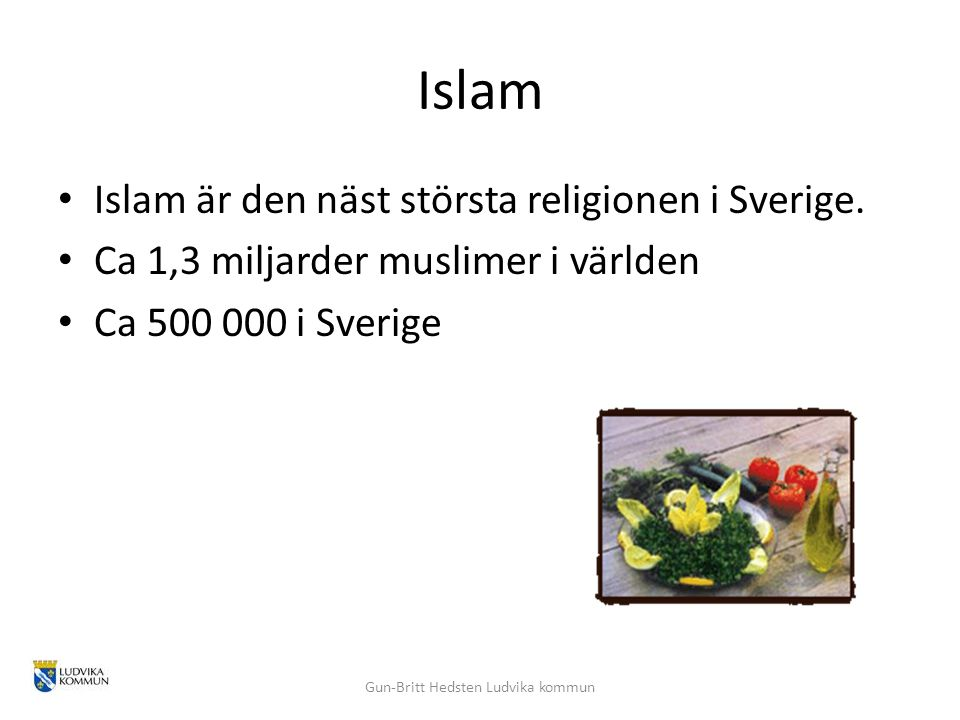 Islam Islam är den näst största religionen i Sverige. Ca 1,3 miljarder muslimer i världen Ca 500 000 i Sverige Gun-Britt Hedsten Ludvika kommun