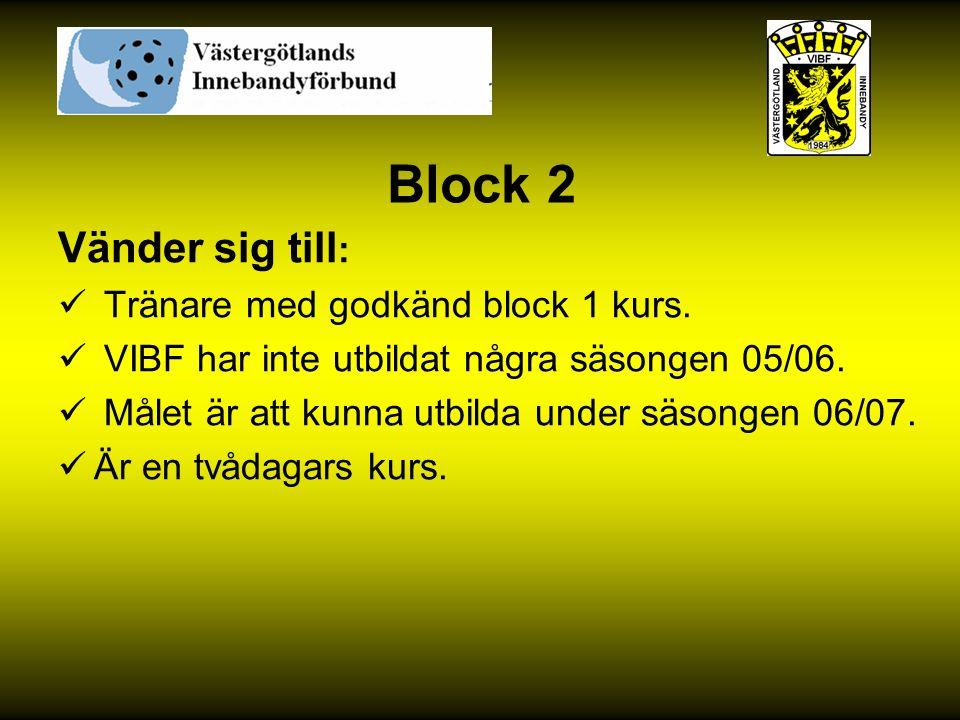 Block 2 Vänder sig till : Tränare med godkänd block 1 kurs. VIBF har inte utbildat några säsongen 05/06. Målet är att kunna utbilda under säsongen 06/