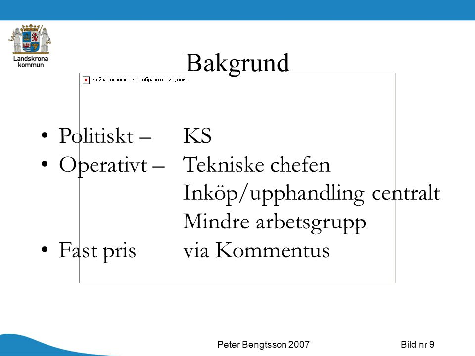 Peter Bengtsson 2007Bild nr 9 Bakgrund Politiskt – KS Operativt – Tekniske chefen Inköp/upphandling centralt Mindre arbetsgrupp Fast prisvia Kommentus