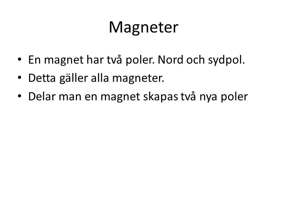 Magneter En magnet har två poler. Nord och sydpol. Detta gäller alla magneter. Delar man en magnet skapas två nya poler
