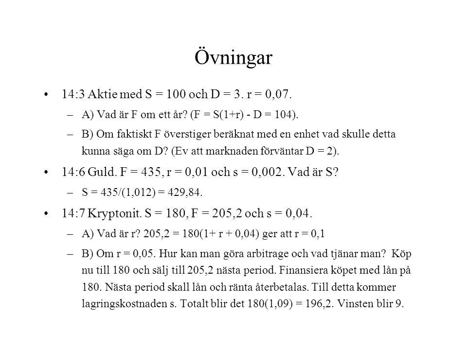 Övningar 14:3 Aktie med S = 100 och D = 3. r = 0,07. –A) Vad är F om ett år? (F = S(1+r) - D = 104). –B) Om faktiskt F överstiger beräknat med en enhe