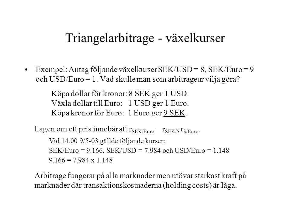 Triangelarbitrage - växelkurser Exempel: Antag följande växelkurser SEK/USD = 8, SEK/Euro = 9 och USD/Euro = 1. Vad skulle man som arbitrageur vilja g