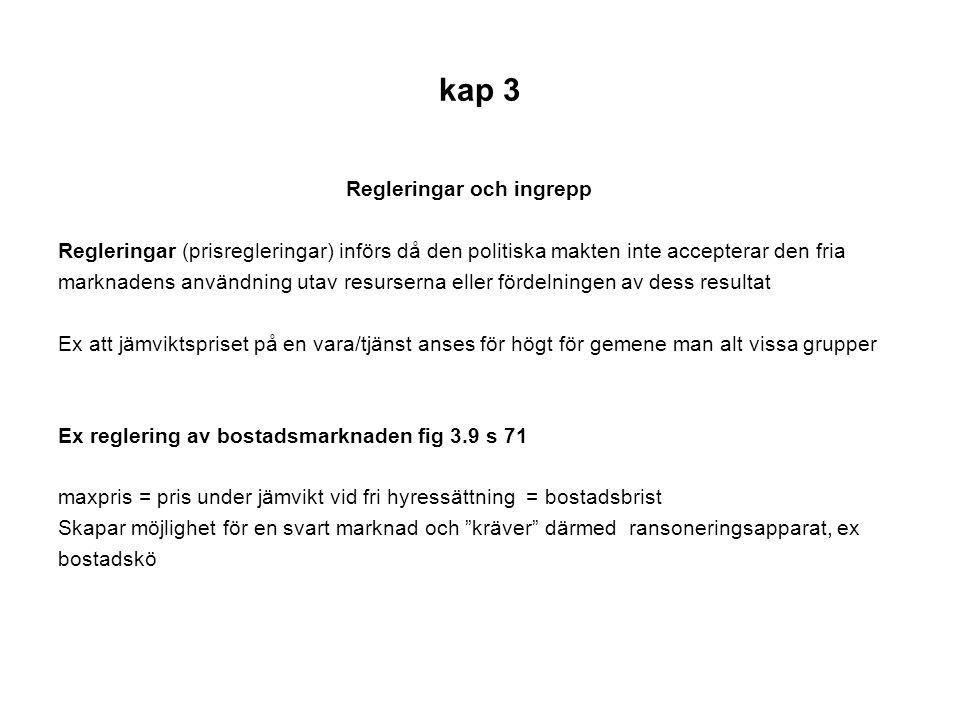 kap 3 Regleringar och ingrepp Regleringar (prisregleringar) införs då den politiska makten inte accepterar den fria marknadens användning utav resurse