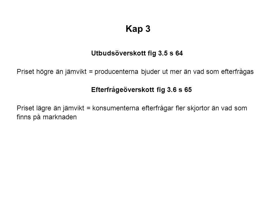 Kap 3 Utbudsöverskott fig 3.5 s 64 Priset högre än jämvikt = producenterna bjuder ut mer än vad som efterfrågas Efterfrågeöverskott fig 3.6 s 65 Prise