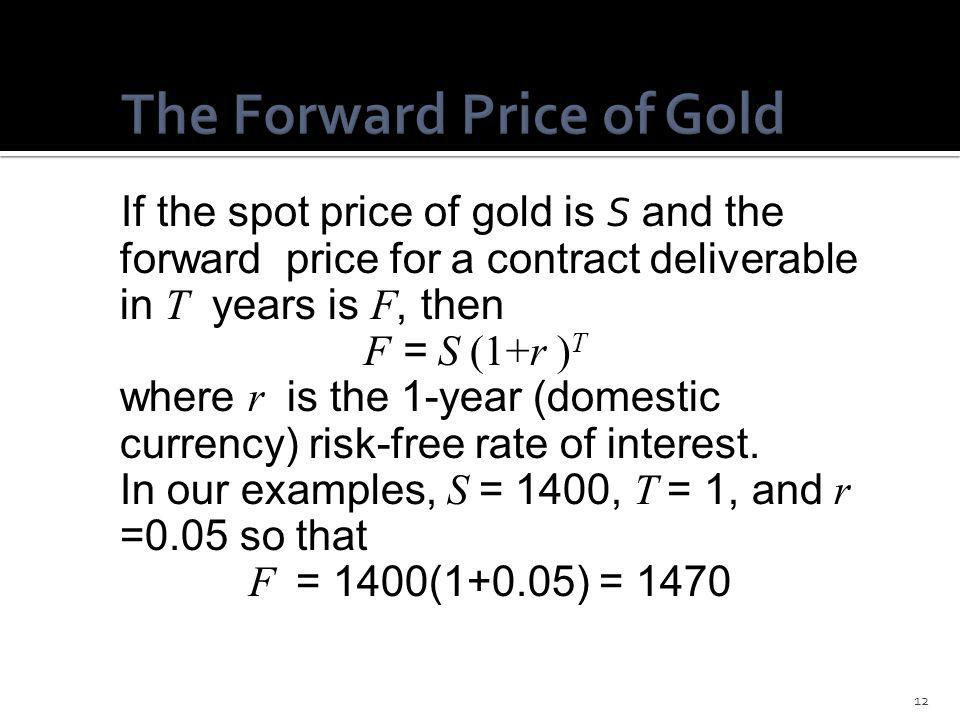 If the spot price of gold is S and the forward price for a contract deliverable in T years is F, then F = S (1+r ) T where r is the 1-year (domestic c